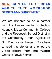 NEW: CENTER FOR URBAN AGRICULTURE WORKSHOP SERIES ANNOUNCEMENT  We are honored to be a partner with the Environmental Protection Agency, Mesa Community College and the Roosevelt School District in the Community Urban Agriculture STEM education Project. Click here to read the stories and enjoy the video below from the Walter Cronkite News Service.